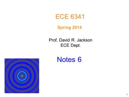 Prof. David R. Jackson ECE Dept. Spring 2014 Notes 6 ECE 6341 1.