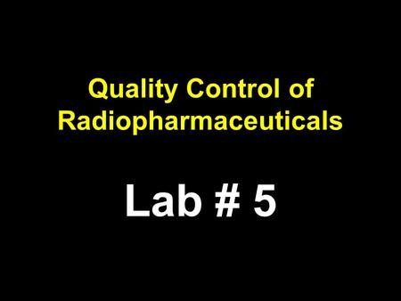Quality Control of Radiopharmaceuticals Lab # 5. Quality Control of Radiopharmaceuticals Radiopharmaceuticals they undergo strict quality control measures.