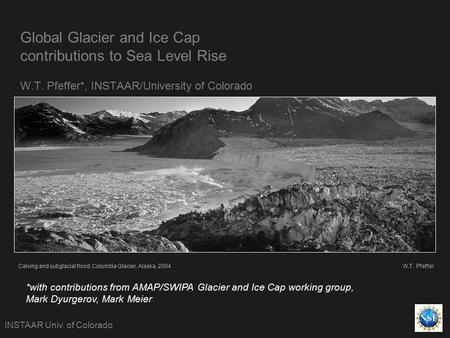 Global Glacier and Ice Cap contributions to Sea Level Rise W.T. Pfeffer*, INSTAAR/University of Colorado INSTAAR Univ. of Colorado Calving and subglacial.