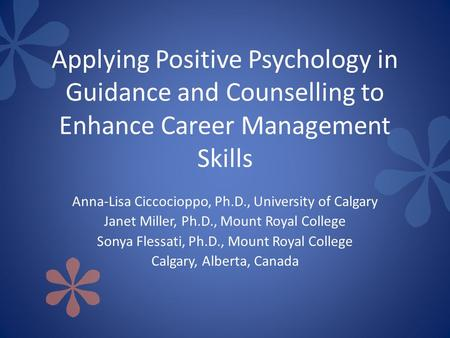 Applying Positive Psychology in Guidance and Counselling to Enhance Career Management Skills Anna-Lisa Ciccocioppo, Ph.D., University of Calgary Janet.