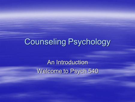 Counseling Psychology An Introduction Welcome to Psych 540.