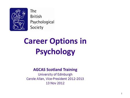 Career Options in Psychology AGCAS Scotland Training University of Edinburgh Carole Allan, Vice-President 2012-2013 13 Nov 2012 1.