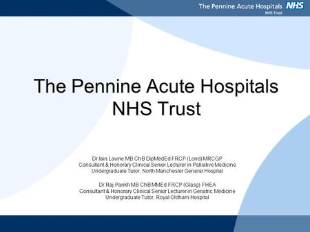 The Pennine Acute Hospitals NHS Trust Dr Iain Lawrie MB ChB DipMedEd FRCP (Lond) MRCGP Consultant & Honorary Clinical Senior Lecturer in Palliative Medicine.