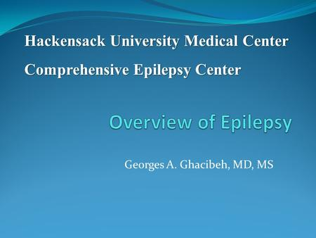 Georges A. Ghacibeh, MD, MS Hackensack University Medical Center Comprehensive Epilepsy Center.