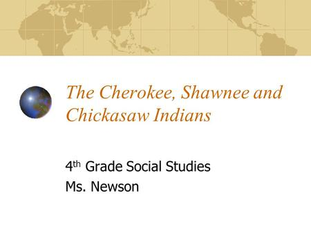 The Cherokee, Shawnee and Chickasaw Indians 4 th Grade Social Studies Ms. Newson.