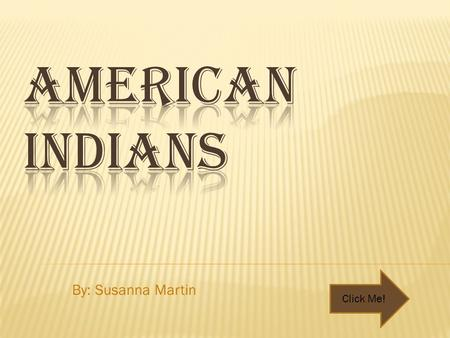 American Indians By: Susanna Martin Click Me!.