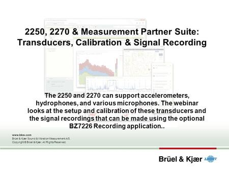 2250, 2270 & Measurement Partner Suite: Transducers, Calibration & Signal Recording The 2250 and 2270 can support accelerometers, hydrophones, and various.