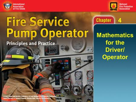 4 Mathematics for the Driver/ Operator. 4 Knowledge Objectives List the elements needed to calculate pump discharge pressure. Describe the concepts underlying.