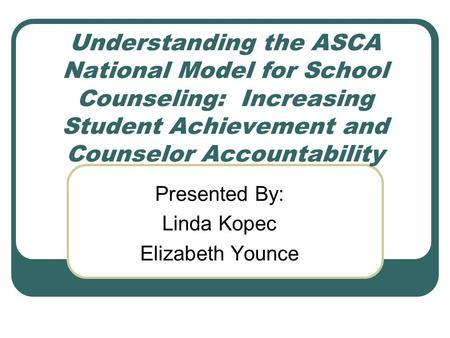 Understanding the ASCA National Model for School Counseling: Increasing Student Achievement and Counselor Accountability Presented By: Linda Kopec Elizabeth.