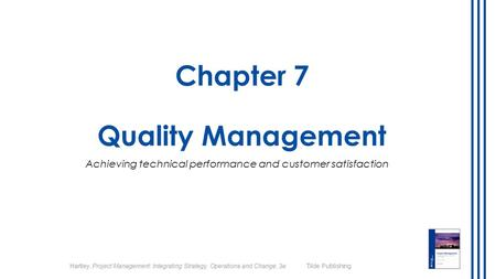 Hartley, Project Management: Integrating Strategy, Operations and Change, 3e Tilde Publishing Chapter 7 Quality Management Achieving technical performance.