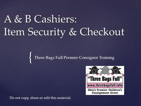 { A & B Cashiers: Item Security & Checkout Three Bags Full Premier Consignor Training Do not copy, share or edit this material.