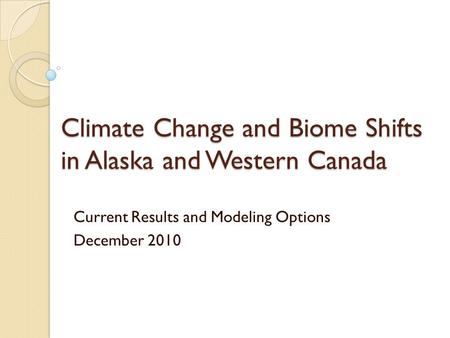 Climate Change and Biome Shifts in Alaska and Western Canada Current Results and Modeling Options December 2010.