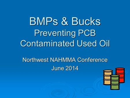 BMPs & Bucks Preventing PCB Contaminated Used Oil Northwest NAHMMA Conference June 2014.