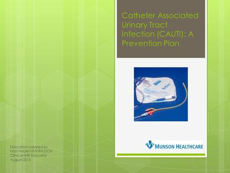 Catheter Associated Urinary Tract Infection (CAUTI): A Prevention Plan Education created by Kristi Noble MSN RN OCN Clinical EHR Educator August 2014.