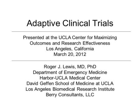 Adaptive Clinical Trials Roger J. Lewis, MD, PhD Department of Emergency Medicine Harbor-UCLA Medical Center David Geffen School of Medicine at UCLA Los.