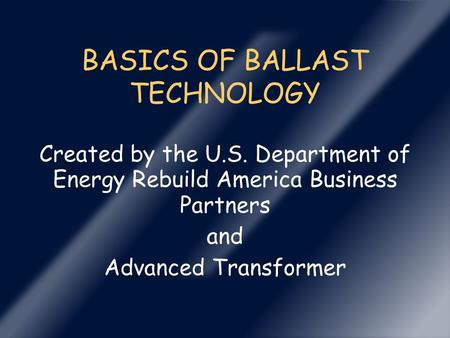 BASICS OF BALLAST TECHNOLOGY Created by the U.S. Department of Energy Rebuild America Business Partners and Advanced Transformer.