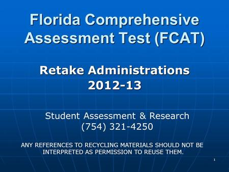1 Florida Comprehensive Assessment Test (FCAT) Retake Administrations 2012-13 Student Assessment & Research (754) 321-4250 ANY REFERENCES TO RECYCLING.