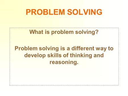 PROBLEM SOLVING What is problem solving? Problem solving is a different way to develop skills of thinking and reasoning.