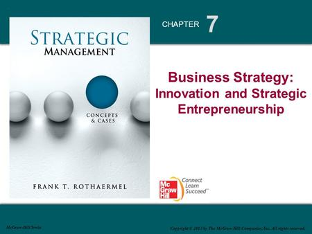 7 CHAPTER McGraw-Hill/Irwin Copyright © 2013 by The McGraw-Hill Companies, Inc. All rights reserved. Business Strategy: Innovation and Strategic Entrepreneurship.