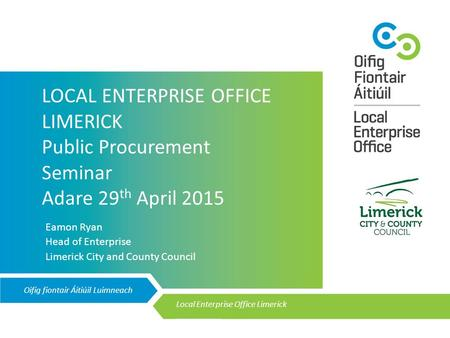 Oifig fiontair Áitiúil Luimneach Local Enterprise Office Limerick __________ LOCAL ENTERPRISE OFFICE LIMERICK Public Procurement Seminar Adare 29 th April.