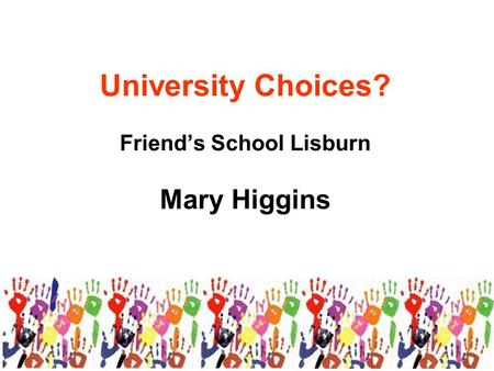 University Choices? Friend's School Lisburn Mary Higgins.