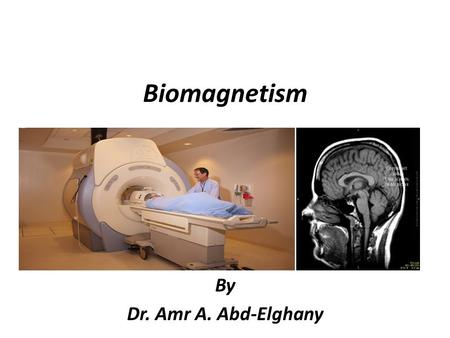 Biomagnetism By Dr. Amr A. Abd-Elghany. Magnetism Magnetism is a fundamental property of matter; it is generated by moving charges, usually electrons.
