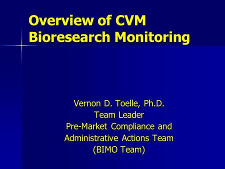 Vernon D. Toelle, Ph.D. Team Leader Pre-Market Compliance and Administrative Actions Team (BIMO Team) Overview of CVM Bioresearch Monitoring.