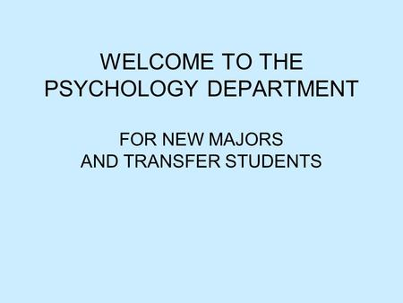 WELCOME TO THE PSYCHOLOGY DEPARTMENT FOR NEW MAJORS AND TRANSFER STUDENTS.