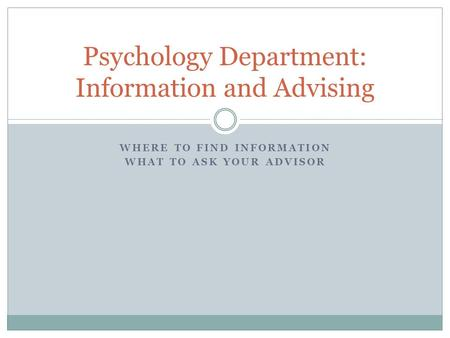 WHERE TO FIND INFORMATION WHAT TO ASK YOUR ADVISOR Psychology Department: Information and Advising.