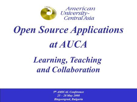 5 th AMICAL Conference 25 – 28 May 2008 Blagoevgrad, Bulgaria Open Source Applications at AUCA Learning, Teaching and Collaboration.