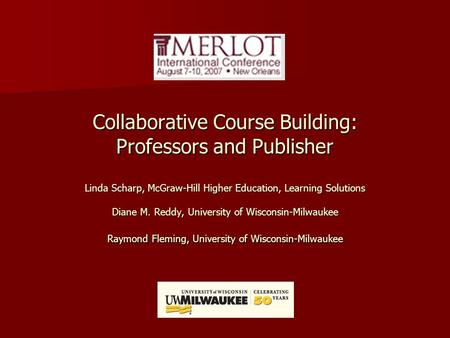 Collaborative Course Building: Professors and Publisher Linda Scharp, McGraw-Hill Higher Education, Learning Solutions Diane M. Reddy, University of Wisconsin-Milwaukee.