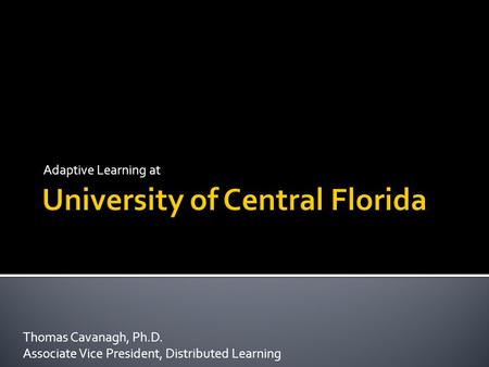Adaptive Learning at Thomas Cavanagh, Ph.D. Associate Vice President, Distributed Learning.