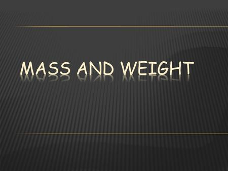Mass - the amount of matter an object has. Matter- something that has mass and takes up space. Weight- is the amount of mass of an object, it is dependent.