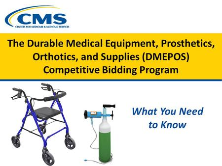 The Durable Medical Equipment, Prosthetics, Orthotics, and Supplies (DMEPOS) Competitive Bidding Program What You Need to Know.