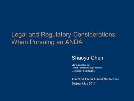Legal and Regulatory Considerations When Pursuing an ANDA Shaoyu Chen Managing Director China Food and Drug Practice Covington & Burling LLP Third DIA.
