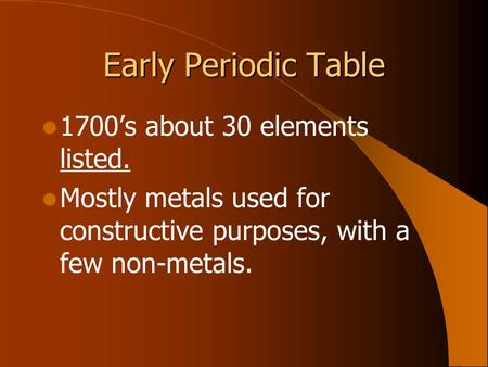Early Periodic Table 1700's about 30 elements listed. Mostly metals used for constructive purposes, with a few non-metals.