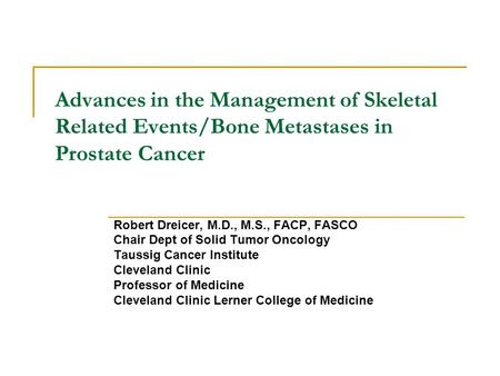 Advances in the Management of Skeletal Related Events/Bone Metastases in Prostate Cancer Robert Dreicer, M.D., M.S., FACP, FASCO Chair Dept of Solid Tumor.