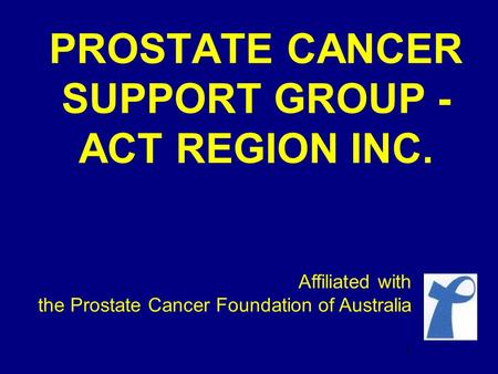 PROSTATE CANCER SUPPORT GROUP - ACT REGION INC. Affiliated with the Prostate Cancer Foundation of Australia 1.