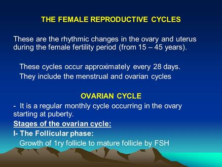 THE FEMALE REPRODUCTIVE CYCLES These are the rhythmic changes in the ovary and uterus during the female fertility period (from 15 – 45 years). These cycles.