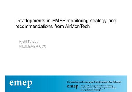 Developments in EMEP monitoring strategy and recommendations from AirMonTech Kjetil Tørseth, NILU/EMEP-CCC.
