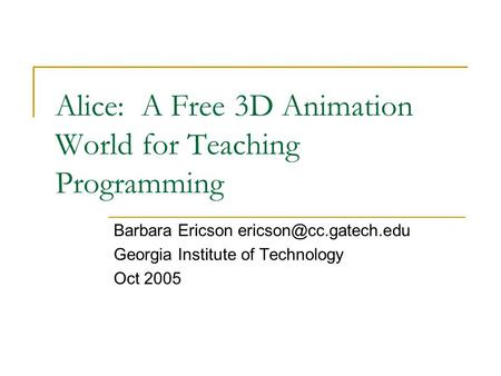 Alice: A Free 3D Animation World for Teaching Programming Barbara Ericson Georgia Institute of Technology Oct 2005.