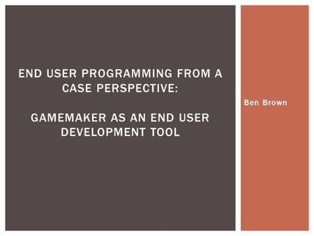 Ben Brown END USER PROGRAMMING FROM A CASE PERSPECTIVE: GAMEMAKER AS AN END USER DEVELOPMENT TOOL.