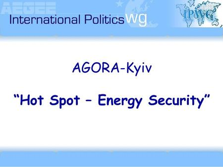 "AGORA-Kyiv ""Hot Spot – Energy Security"".  ipwg(at)aegee.org."