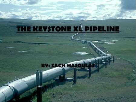 THE KEYSTONE XL PIPELINE BY: ZACH HASOULAS. WHAT IS THE PIPELINE? The Keystone XL Pipeline is a proposed extension of the original Keystone Pipeline System.