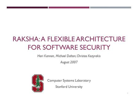 1 RAKSHA: A FLEXIBLE ARCHITECTURE FOR SOFTWARE SECURITY Computer Systems Laboratory Stanford University Hari Kannan, Michael Dalton, Christos Kozyrakis.