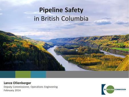 Pipeline Safety in British Columbia Lance Ollenberger Deputy Commissioner, Operations Engineering February 2014.
