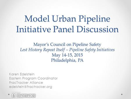 Model Urban Pipeline Initiative Panel Discussion Karen Edelstein Eastern Program Coordinator FracTracker Alliance Mayor's Council.
