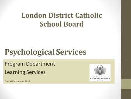 Psychological Services Program Department Learning Services Created November 2011 London District Catholic School Board.