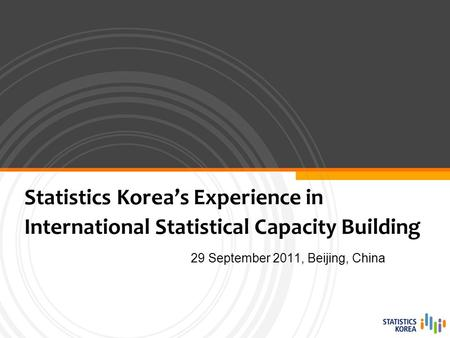 29 September 2011, Beijing, China Statistics Korea's Experience in International Statistical Capacity Building.
