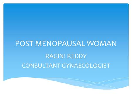 POST MENOPAUSAL WOMAN RAGINI REDDY CONSULTANT GYNAECOLOGIST.